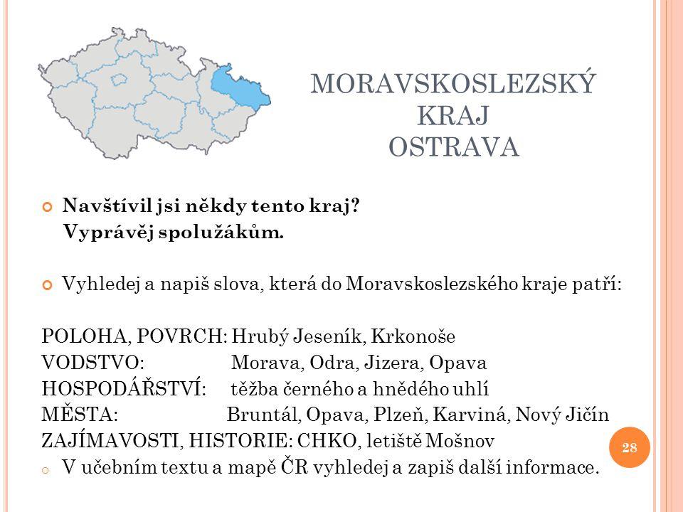 MORAVSKOSLEZSKÝ KRAJ OSTRAVA Navštívil jsi někdy tento kraj? Vyprávěj spolužákům. Vyhledej a napiš slova, která do Moravskoslezského kraje patří: POLO