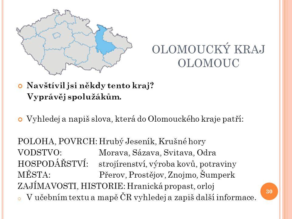 OLOMOUCKÝ KRAJ OLOMOUC Navštívil jsi někdy tento kraj? Vyprávěj spolužákům. Vyhledej a napiš slova, která do Olomouckého kraje patří: POLOHA, POVRCH: