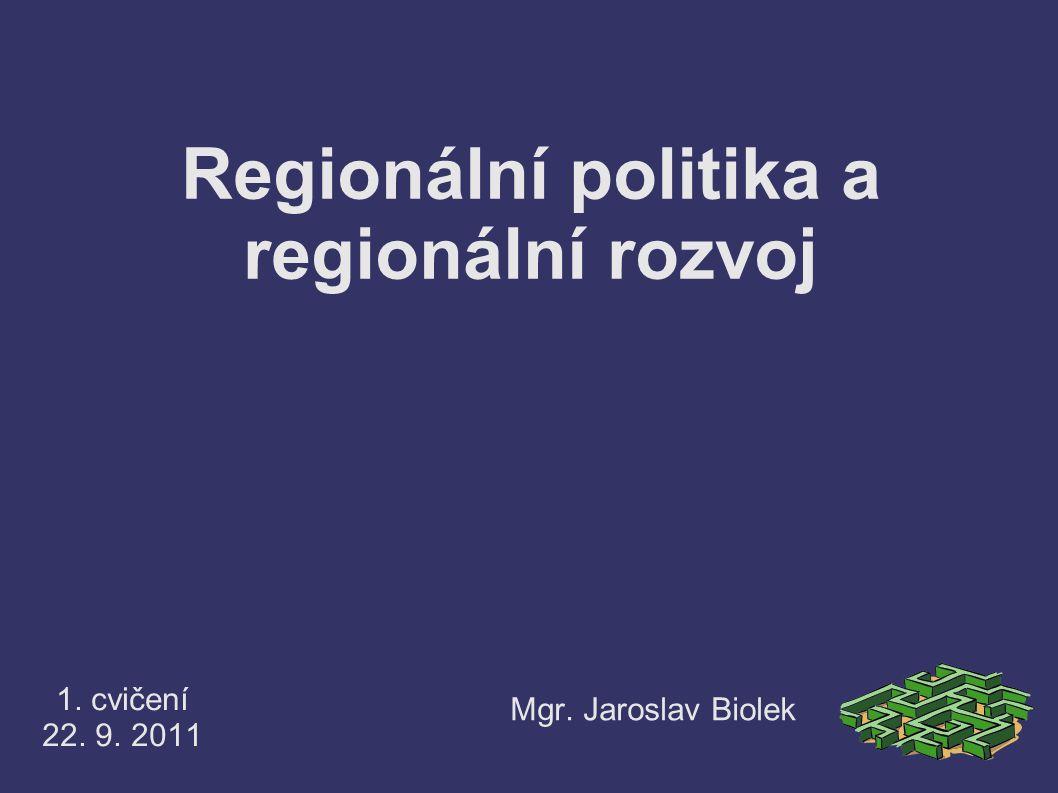 Regionální politika a regionální rozvoj 1. cvičení 22. 9. 2011 Mgr. Jaroslav Biolek