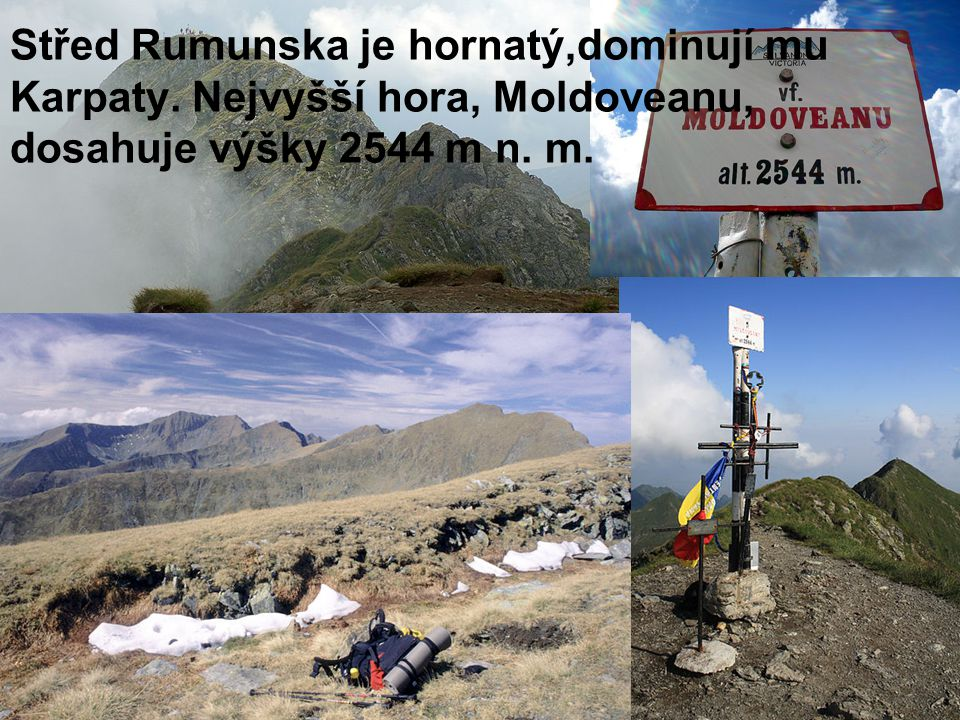 Střed Rumunska je hornatý,dominují mu Karpaty. Nejvyšší hora, Moldoveanu, dosahuje výšky 2544 m n.