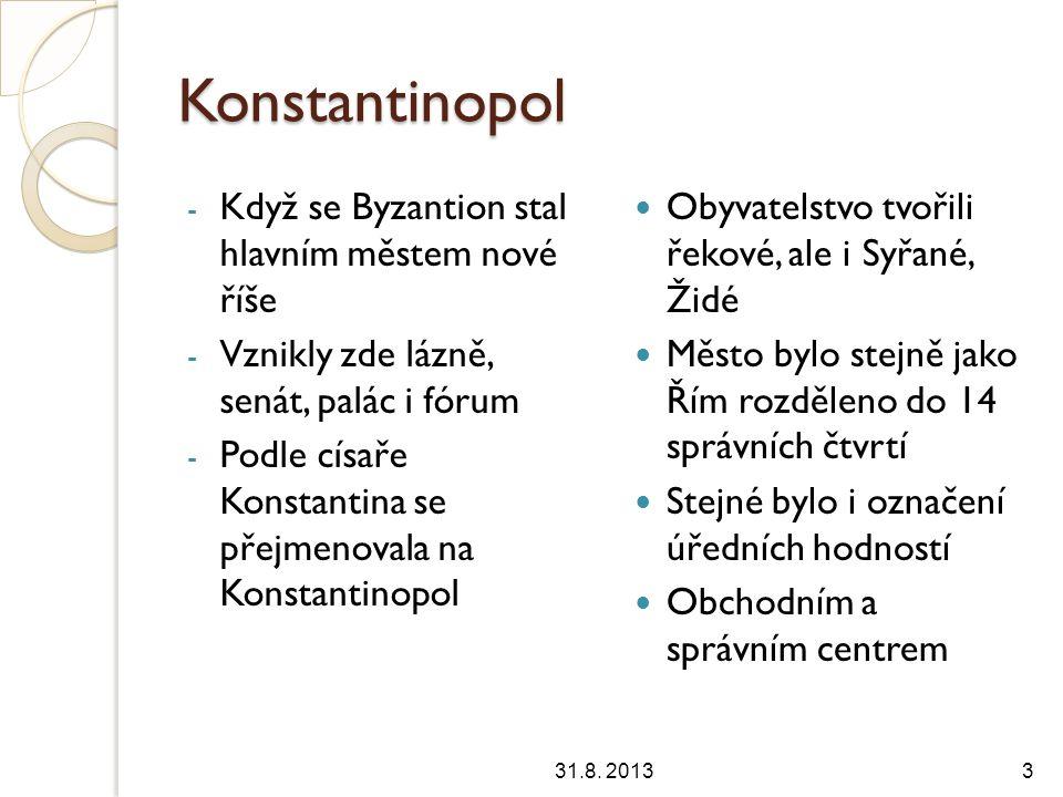 Konstantinopol - Když se Byzantion stal hlavním městem nové říše - Vznikly zde lázně, senát, palác i fórum - Podle císaře Konstantina se přejmenovala na Konstantinopol Obyvatelstvo tvořili řekové, ale i Syřané, Židé Město bylo stejně jako Řím rozděleno do 14 správních čtvrtí Stejné bylo i označení úředních hodností Obchodním a správním centrem 31.8.