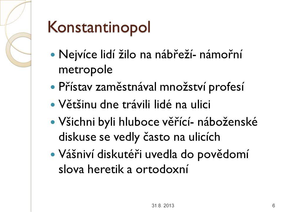 Konstantinopol Nejvíce lidí žilo na nábřeží- námořní metropole Přístav zaměstnával množství profesí Většinu dne trávili lidé na ulici Všichni byli hluboce věřící- náboženské diskuse se vedly často na ulicích Vášniví diskutéři uvedla do povědomí slova heretik a ortodoxní 31.8.