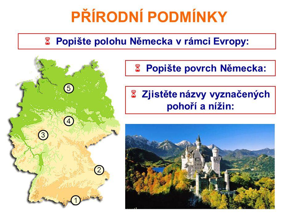  Popište polohu Německa v rámci Evropy: PŘÍRODNÍ PODMÍNKY  Popište povrch Německa: 1 2 3 4 5  Zjistěte názvy vyznačených pohoří a nížin: