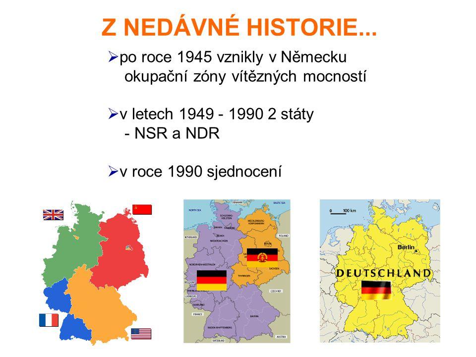 Z NEDÁVNÉ HISTORIE...  po roce 1945 vznikly v Německu okupační zóny vítězných mocností  v letech 1949 - 1990 2 státy - NSR a NDR  v roce 1990 sjedn