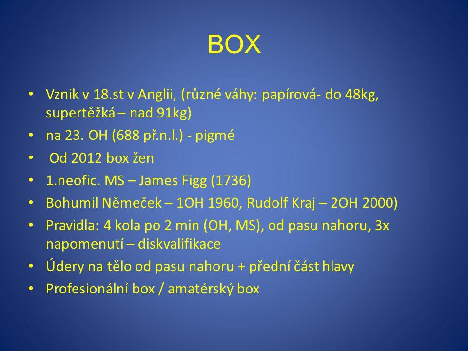 BOX Vznik v 18.st v Anglii, (různé váhy: papírová- do 48kg, supertěžká – nad 91kg) na 23. OH (688 př.n.l.) - pigmé Od 2012 box žen 1.neofic. MS – Jame