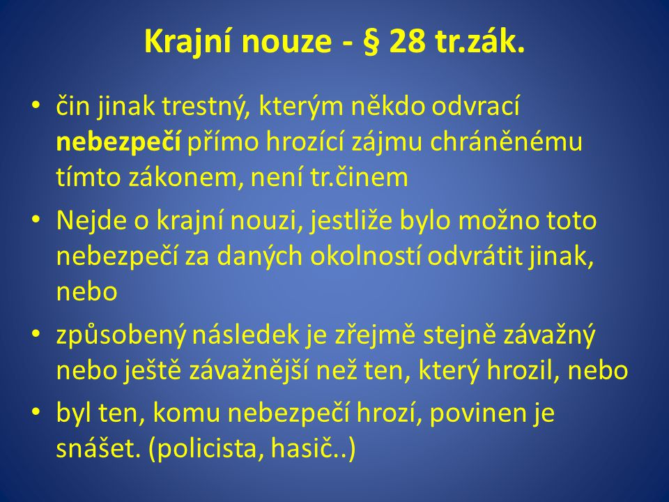 Krajní nouze - § 28 tr.zák. čin jinak trestný, kterým někdo odvrací nebezpečí přímo hrozící zájmu chráněnému tímto zákonem, není tr.činem Nejde o kraj