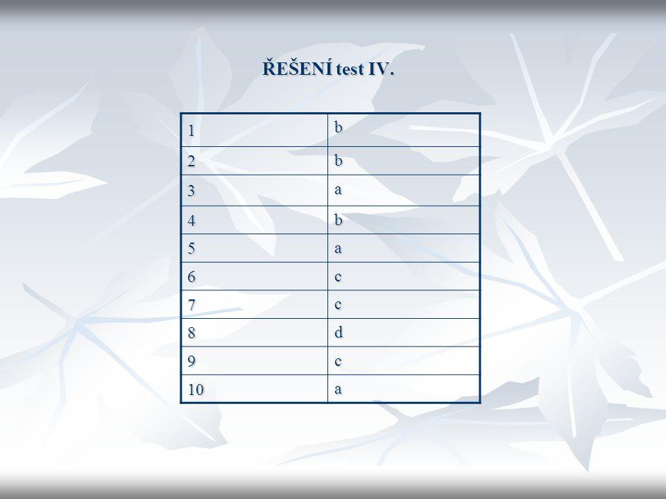 ŘEŠENÍ test IV. 1 b 2 b 3 a 4 b 5 a 6 c 7 c 8 d 9 c 10 a