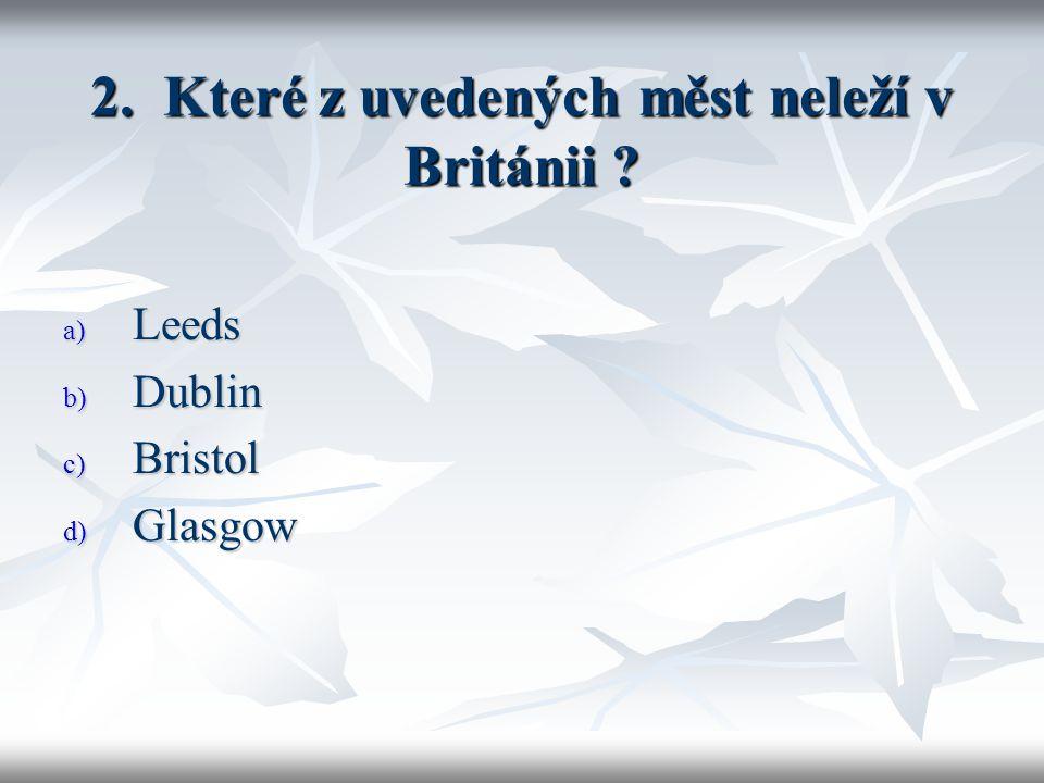 2. Které z uvedených měst neleží v Británii a) Leeds b) Dublin c) Bristol d) Glasgow