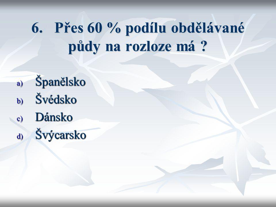 6. Přes 60 % podílu obdělávané půdy na rozloze má a) Španělsko b) Švédsko c) Dánsko d) Švýcarsko