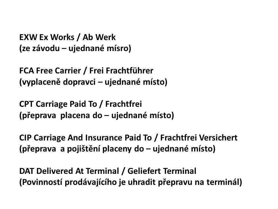 EXW Ex Works / Ab Werk (ze závodu – ujednané mísro) FCA Free Carrier / Frei Frachtführer (vyplaceně dopravci – ujednané místo) CPT Carriage Paid To / Frachtfrei (přeprava placena do – ujednané místo) CIP Carriage And Insurance Paid To / Frachtfrei Versichert (přeprava a pojištění placeny do – ujednané místo) DAT Delivered At Terminal / Geliefert Terminal (Povinností prodávajícího je uhradit přepravu na terminál)