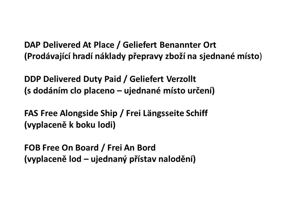 DAP Delivered At Place / Geliefert Benannter Ort (Prodávající hradí náklady přepravy zboží na sjednané místo) DDP Delivered Duty Paid / Geliefert Verzollt (s dodáním clo placeno – ujednané místo určení) FAS Free Alongside Ship / Frei Längsseite Schiff (vyplaceně k boku lodi) FOB Free On Board / Frei An Bord (vyplaceně lod – ujednaný přístav nalodění)