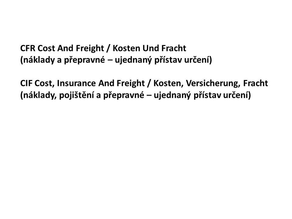 CFR Cost And Freight / Kosten Und Fracht (náklady a přepravné – ujednaný přístav určení) CIF Cost, Insurance And Freight / Kosten, Versicherung, Fracht (náklady, pojištění a přepravné – ujednaný přístav určení)