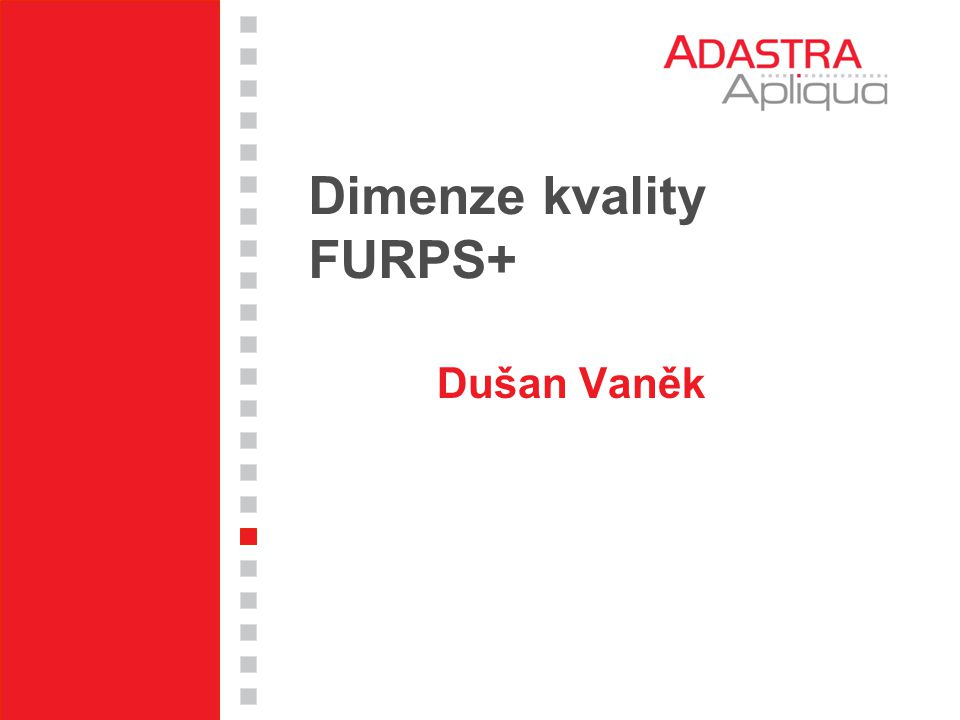 FURPS - Physical constraints  material / materiál  shape / tvar  size / rozměry  weight / hmotnost