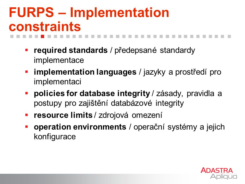 FURPS – Implementation constraints  required standards / předepsané standardy implementace  implementation languages / jazyky a prostředí pro implem