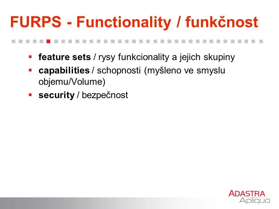FURPS - Functionality / funkčnost  feature sets / rysy funkcionality a jejich skupiny  capabilities / schopnosti (myšleno ve smyslu objemu/Volume) 