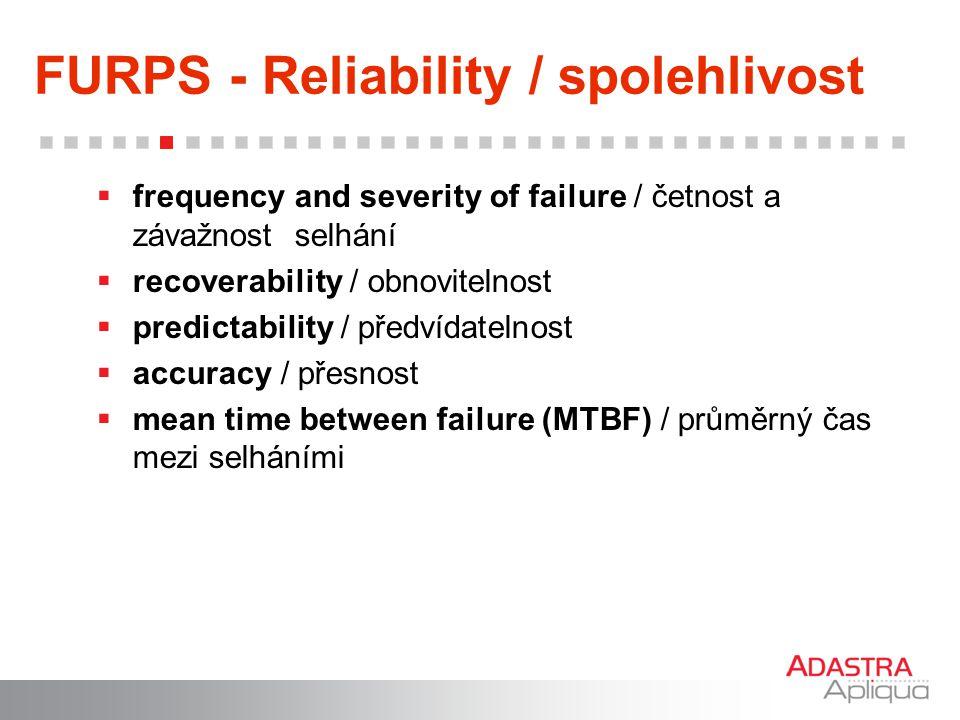 FURPS - Reliability / spolehlivost  frequency and severity of failure / četnost a závažnost selhání  recoverability / obnovitelnost  predictability