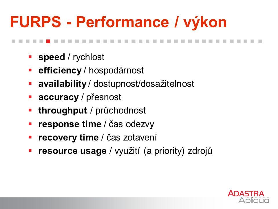 FURPS - Performance / výkon  speed / rychlost  efficiency / hospodárnost  availability / dostupnost/dosažitelnost  accuracy / přesnost  throughpu