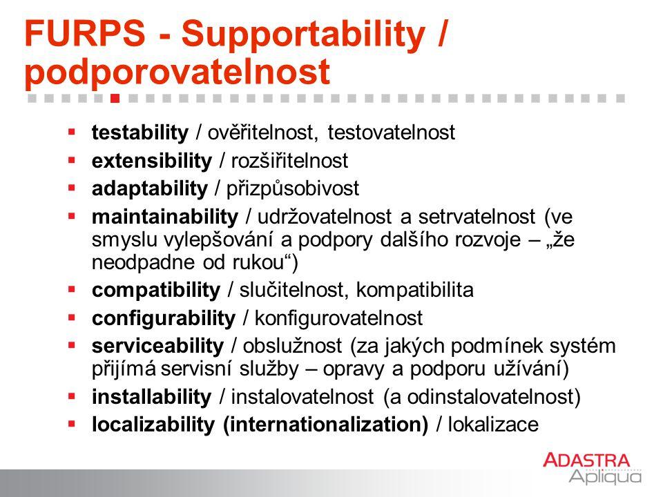 FURPS - Supportability / podporovatelnost  testability / ověřitelnost, testovatelnost  extensibility / rozšiřitelnost  adaptability / přizpůsobivos