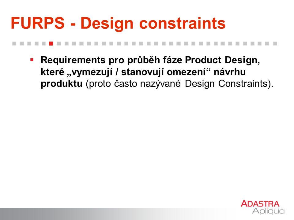 """FURPS - Design constraints  Requirements pro průběh fáze Product Design, které """"vymezují / stanovují omezení"""" návrhu produktu (proto často nazývané D"""