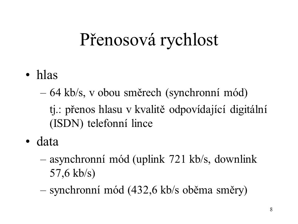 8 Přenosová rychlost hlas –64 kb/s, v obou směrech (synchronní mód) tj.: přenos hlasu v kvalitě odpovídající digitální (ISDN) telefonní lince data –asynchronní mód (uplink 721 kb/s, downlink 57,6 kb/s) –synchronní mód (432,6 kb/s oběma směry)