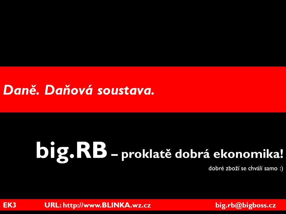EK3 URL: http://www.BLINKA.wz.cz big.rb@bigboss.cz Daně. Daňová soustava. big.RB – proklatě dobrá ekonomika! dobré zboží se chválí samo :)