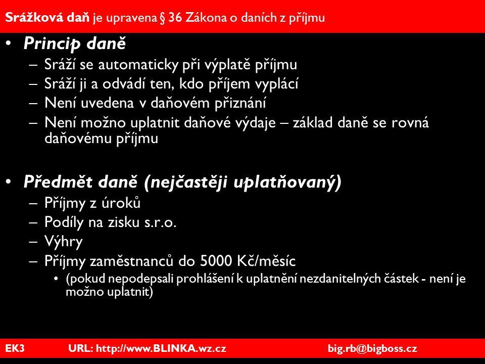 EK3 URL: http://www.BLINKA.wz.cz big.rb@bigboss.cz Srážková daň je upravena § 36 Zákona o daních z příjmu Princip daně –Sráží se automaticky při výpla