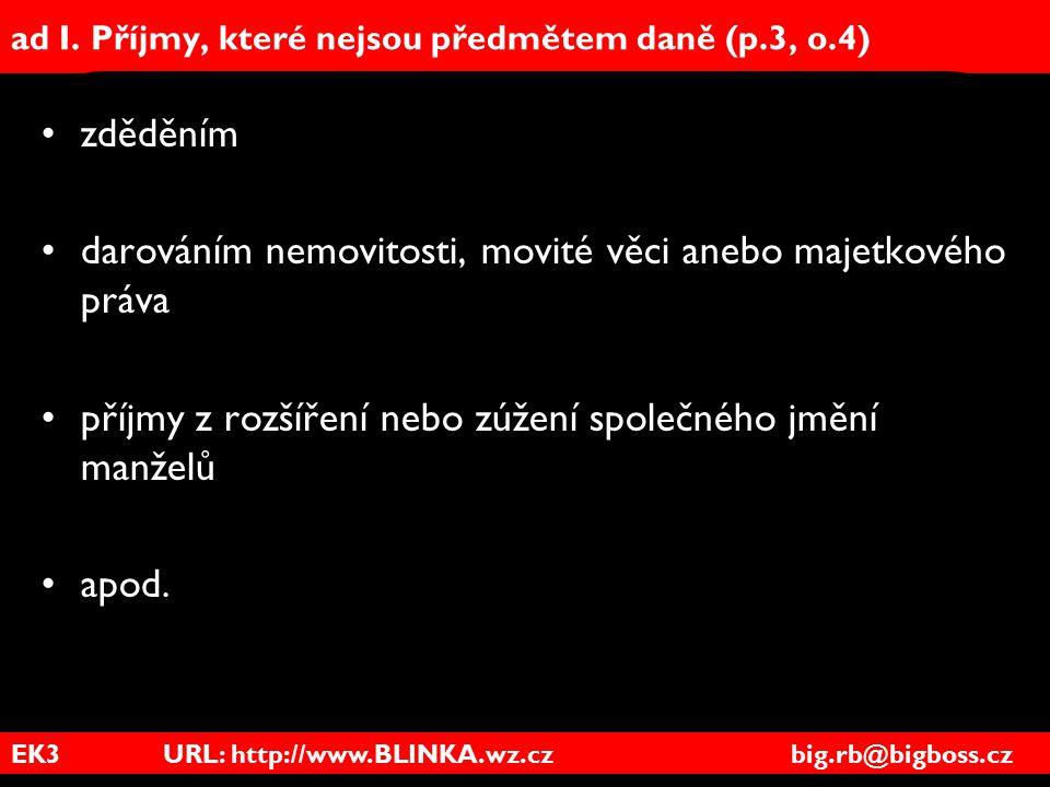 EK3 URL: http://www.BLINKA.wz.cz big.rb@bigboss.cz ad I. Příjmy, které nejsou předmětem daně (p.3, o.4) zděděním darováním nemovitosti, movité věci an