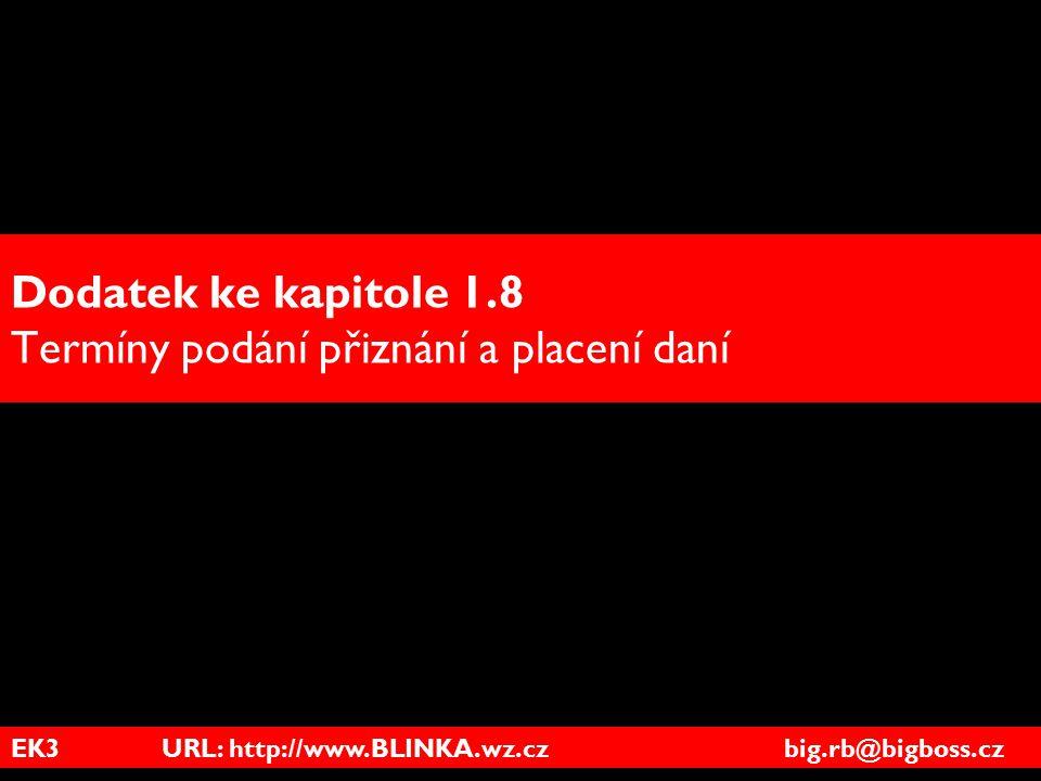 EK3 URL: http://www.BLINKA.wz.cz big.rb@bigboss.cz Dodatek ke kapitole 1.8 Termíny podání přiznání a placení daní