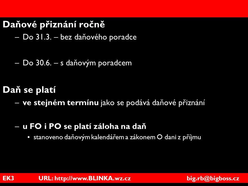 EK3 URL: http://www.BLINKA.wz.cz big.rb@bigboss.cz Daňové přiznání ročně –Do 31.3. – bez daňového poradce –Do 30.6. – s daňovým poradcem Daň se platí