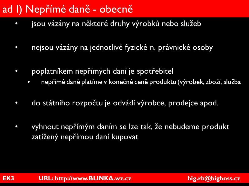 EK3 URL: http://www.BLINKA.wz.cz big.rb@bigboss.cz ad I) Nepřímé daně - obecně jsou vázány na některé druhy výrobků nebo služeb nejsou vázány na jedno