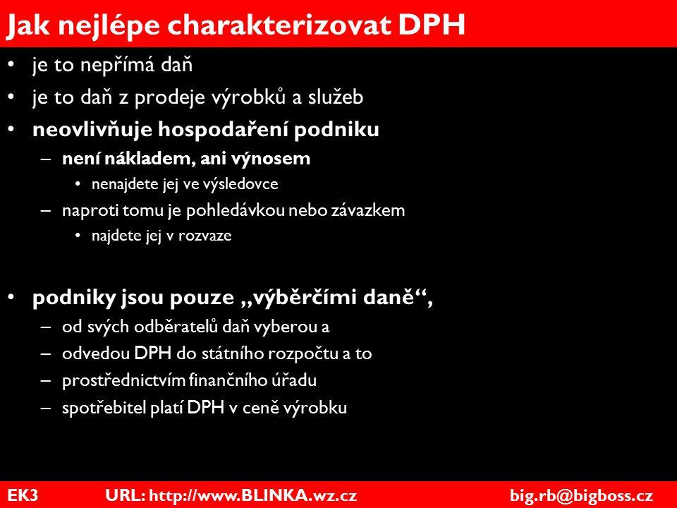EK3 URL: http://www.BLINKA.wz.cz big.rb@bigboss.cz Jak nejlépe charakterizovat DPH je to nepřímá daň je to daň z prodeje výrobků a služeb neovlivňuje