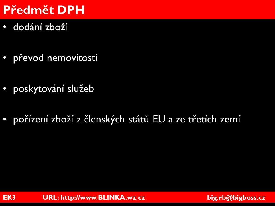 EK3 URL: http://www.BLINKA.wz.cz big.rb@bigboss.cz Předmět DPH dodání zboží převod nemovitostí poskytování služeb pořízení zboží z členských států EU