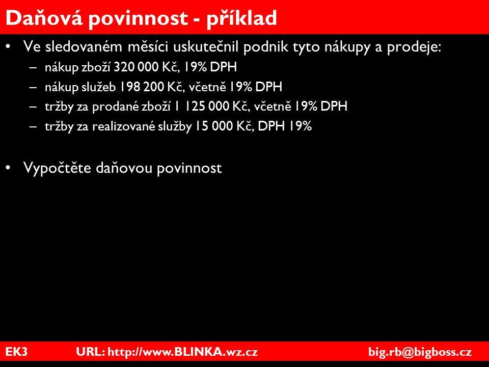 EK3 URL: http://www.BLINKA.wz.cz big.rb@bigboss.cz Daňová povinnost - příklad Ve sledovaném měsíci uskutečnil podnik tyto nákupy a prodeje: –nákup zbo