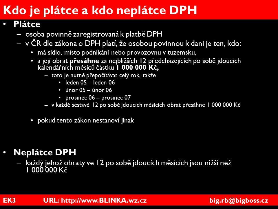 EK3 URL: http://www.BLINKA.wz.cz big.rb@bigboss.cz Kdo je plátce a kdo neplátce DPH Plátce –osoba povinně zaregistrovaná k platbě DPH –v ČR dle zákona