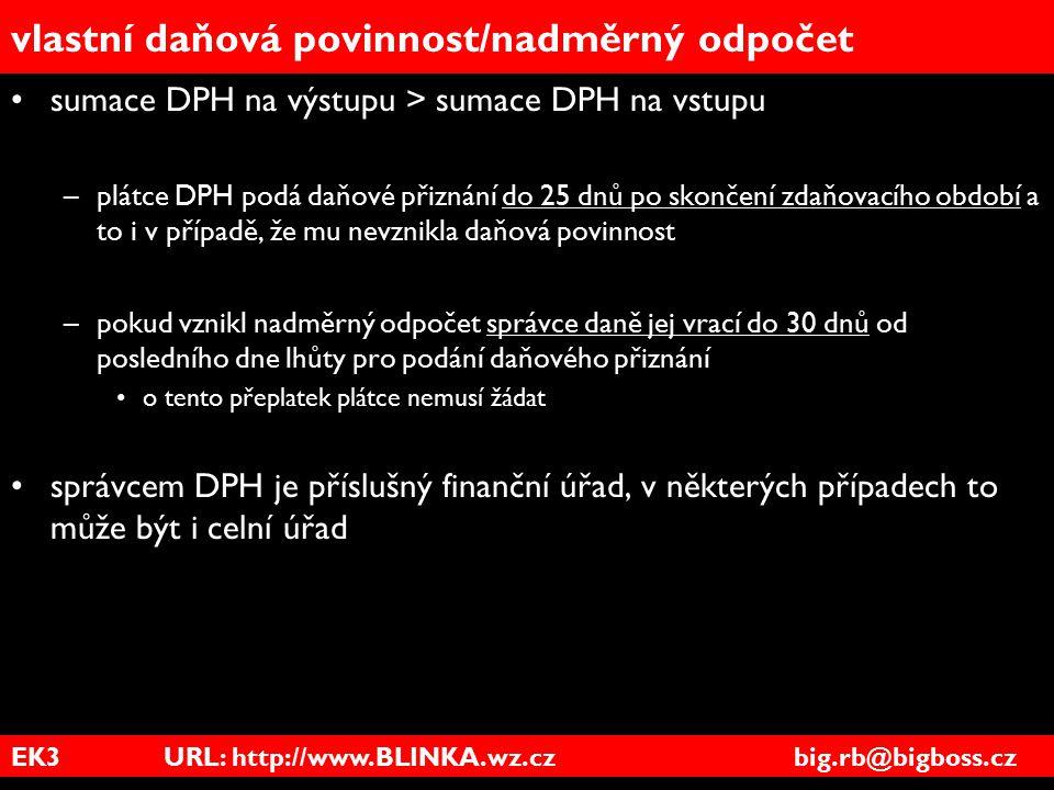 EK3 URL: http://www.BLINKA.wz.cz big.rb@bigboss.cz vlastní daňová povinnost/nadměrný odpočet sumace DPH na výstupu > sumace DPH na vstupu –plátce DPH