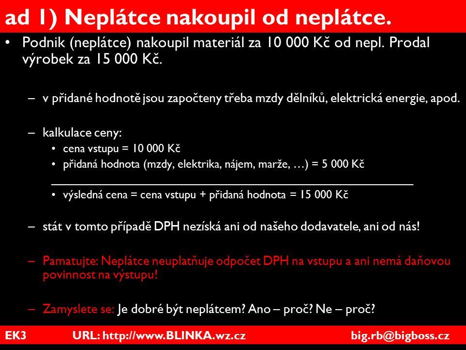 EK3 URL: http://www.BLINKA.wz.cz big.rb@bigboss.cz ad 1) Neplátce nakoupil od neplátce. Podnik (neplátce) nakoupil materiál za 10 000 Kč od nepl. Prod