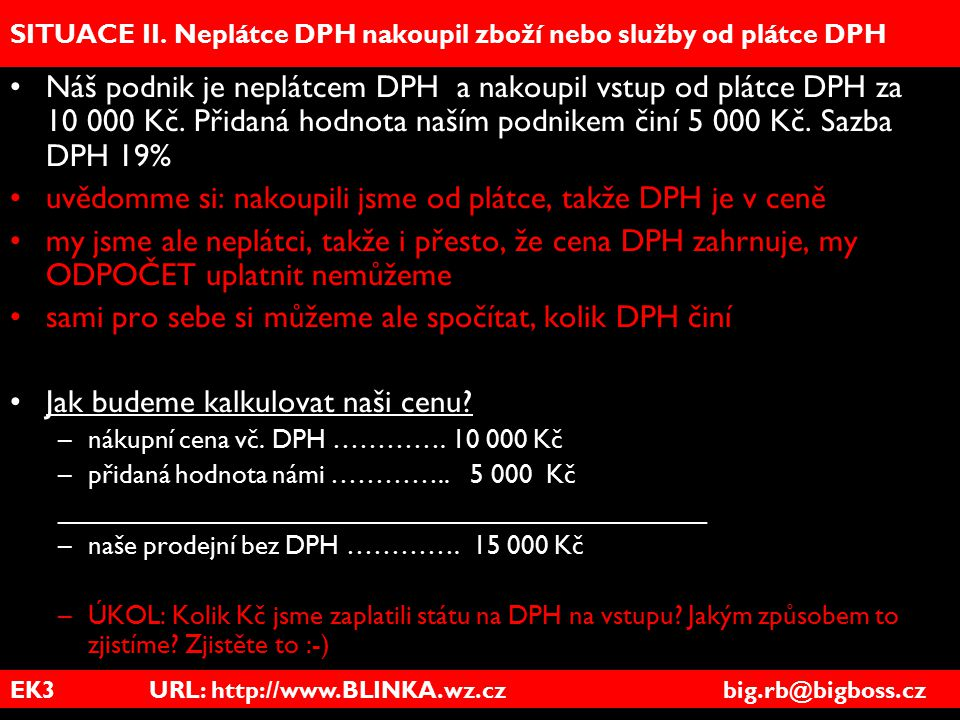 EK3 URL: http://www.BLINKA.wz.cz big.rb@bigboss.cz SITUACE II. Neplátce DPH nakoupil zboží nebo služby od plátce DPH Náš podnik je neplátcem DPH a nak