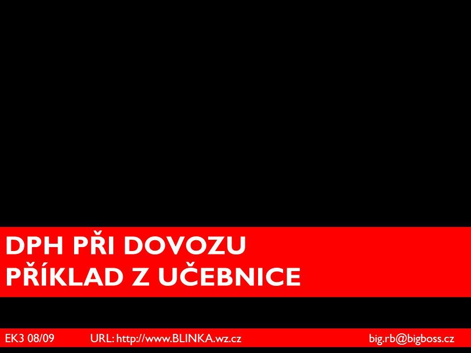 DPH PŘI DOVOZU PŘÍKLAD Z UČEBNICE EK3 08/09 URL: http://www.BLINKA.wz.cz big.rb@bigboss.cz