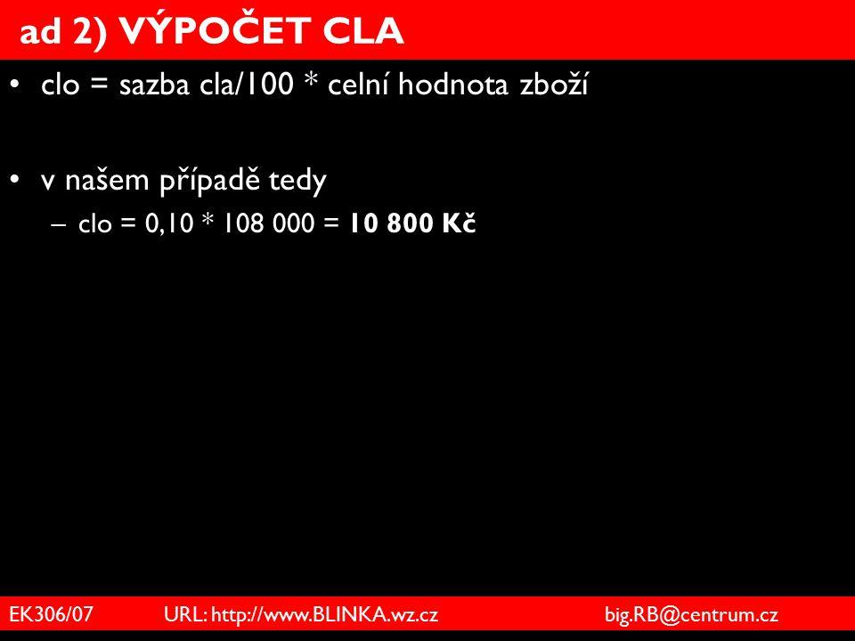 EK306/07 URL: http://www.BLINKA.wz.cz big.RB@centrum.cz ad 2) VÝPOČET CLA clo = sazba cla/100 * celní hodnota zboží v našem případě tedy –clo = 0,10 *