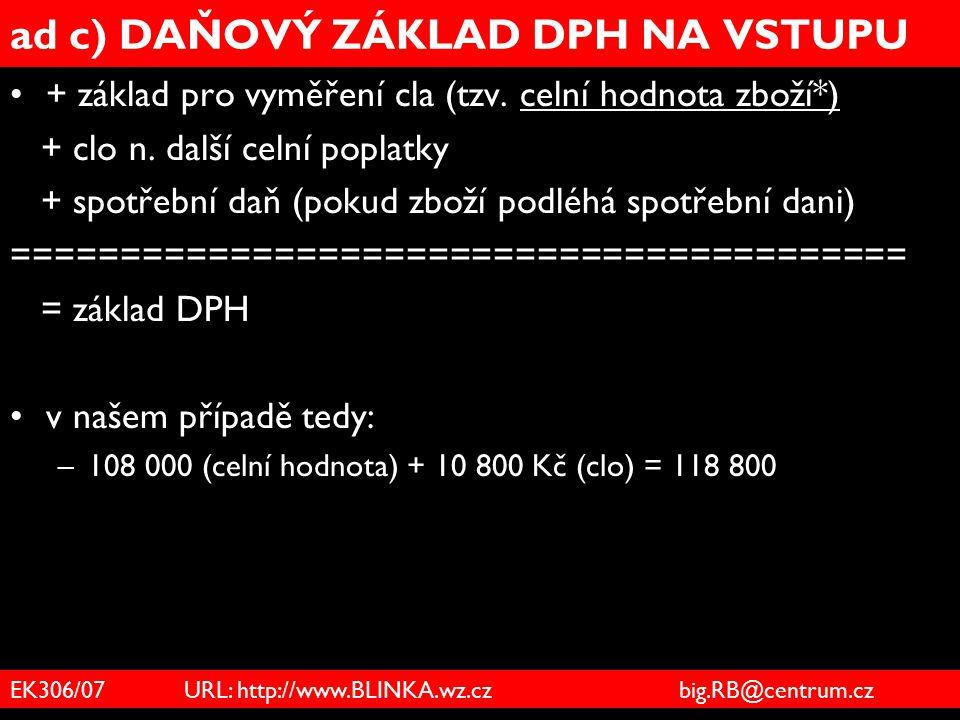 EK306/07 URL: http://www.BLINKA.wz.cz big.RB@centrum.cz ad c) DAŇOVÝ ZÁKLAD DPH NA VSTUPU + základ pro vyměření cla (tzv. celní hodnota zboží*) + clo