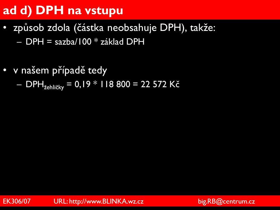 EK306/07 URL: http://www.BLINKA.wz.cz big.RB@centrum.cz ad d) DPH na vstupu způsob zdola (částka neobsahuje DPH), takže: –DPH = sazba/100 * základ DPH