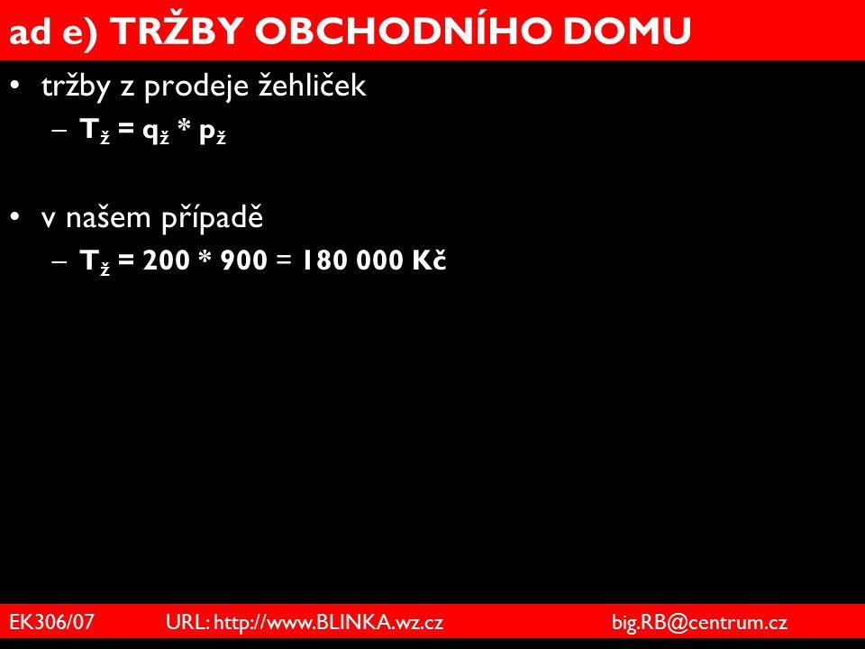 EK306/07 URL: http://www.BLINKA.wz.cz big.RB@centrum.cz ad e) TRŽBY OBCHODNÍHO DOMU tržby z prodeje žehliček –T ž = q ž * p ž v našem případě –T ž = 2