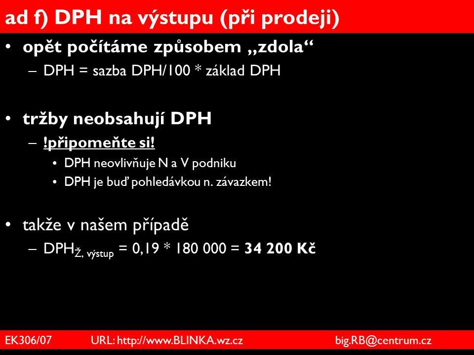"""EK306/07 URL: http://www.BLINKA.wz.cz big.RB@centrum.cz ad f) DPH na výstupu (při prodeji) opět počítáme způsobem """"zdola"""" –DPH = sazba DPH/100 * zákla"""