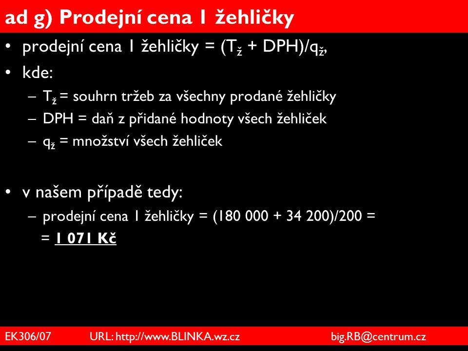 EK306/07 URL: http://www.BLINKA.wz.cz big.RB@centrum.cz ad g) Prodejní cena 1 žehličky prodejní cena 1 žehličky = (T ž + DPH)/q ž, kde: –T ž = souhrn