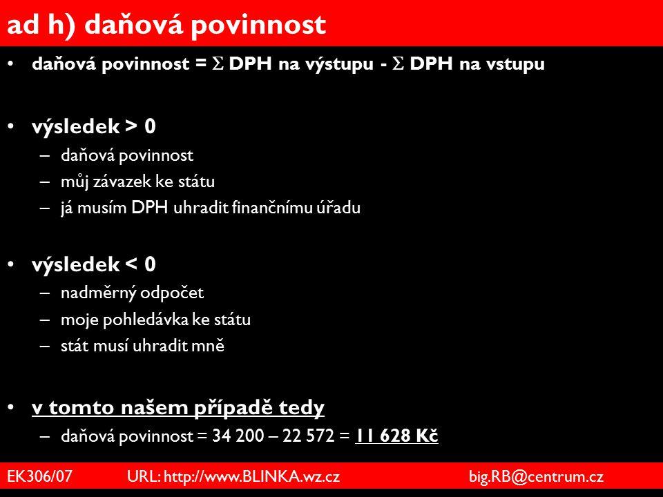 EK306/07 URL: http://www.BLINKA.wz.cz big.RB@centrum.cz ad h) daňová povinnost daňová povinnost =  DPH na výstupu -  DPH na vstupu výsledek > 0 –daň