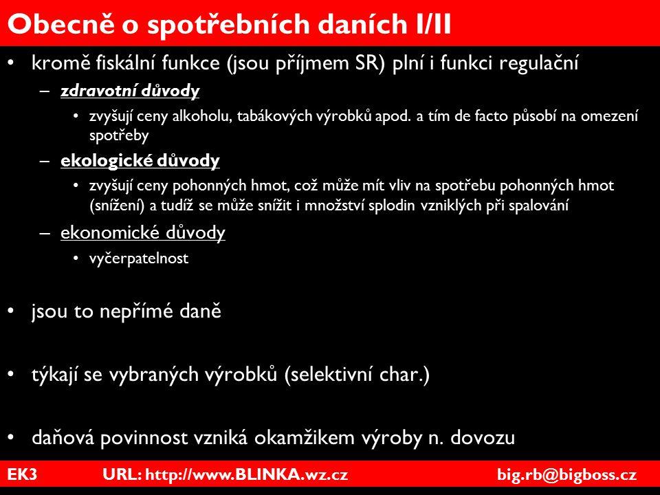 EK3 URL: http://www.BLINKA.wz.cz big.rb@bigboss.cz Obecně o spotřebních daních I/II kromě fiskální funkce (jsou příjmem SR) plní i funkci regulační –z