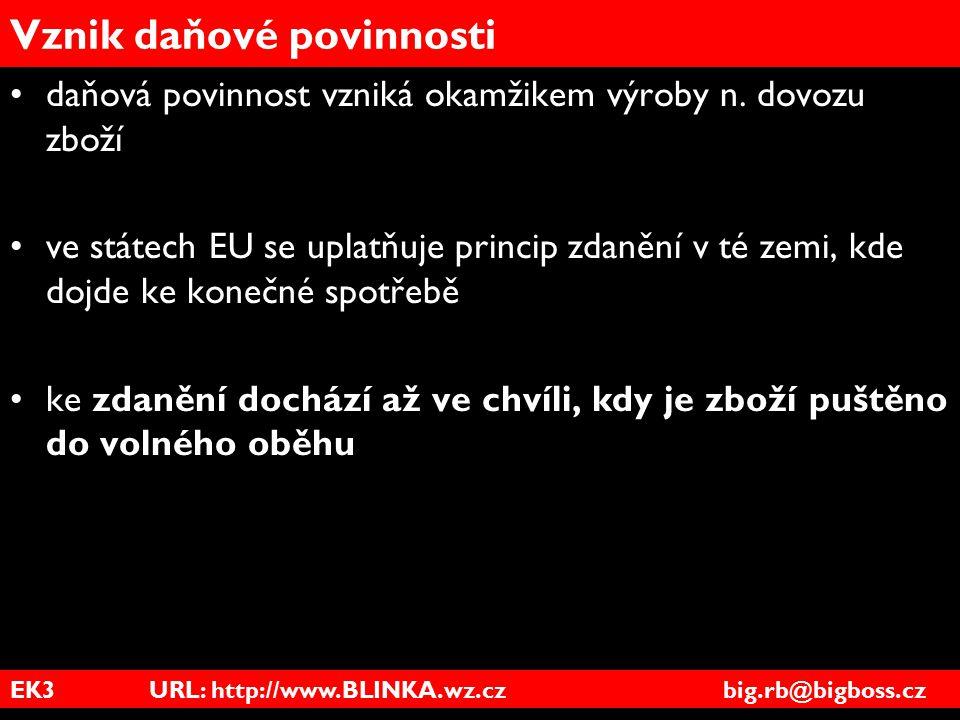 EK3 URL: http://www.BLINKA.wz.cz big.rb@bigboss.cz Vznik daňové povinnosti daňová povinnost vzniká okamžikem výroby n. dovozu zboží ve státech EU se u
