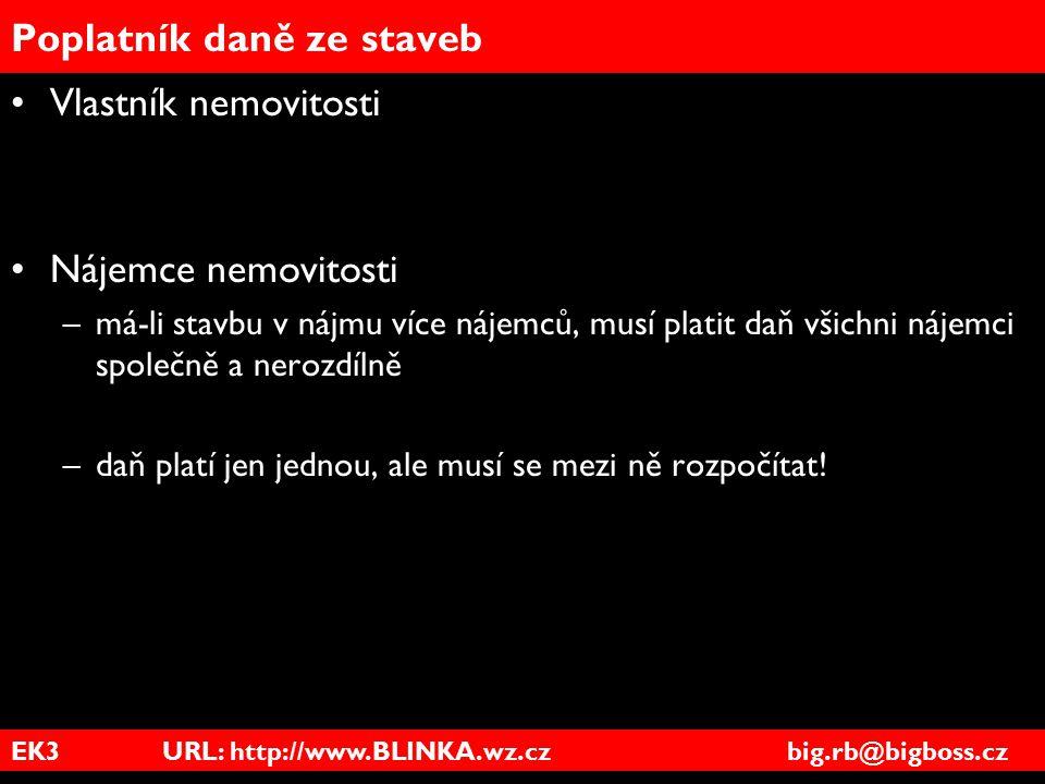EK3 URL: http://www.BLINKA.wz.cz big.rb@bigboss.cz Poplatník daně ze staveb Vlastník nemovitosti Nájemce nemovitosti –má-li stavbu v nájmu více nájemc