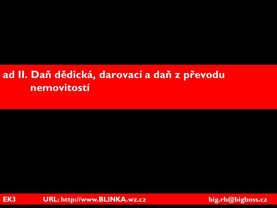 EK3 URL: http://www.BLINKA.wz.cz big.rb@bigboss.cz ad II. Daň dědická, darovací a daň z převodu nemovitostí