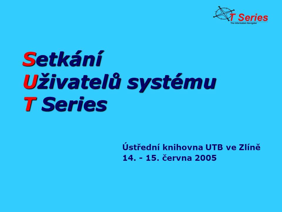 Setkání Uživatelů systému T Series Ústřední knihovna UTB ve Zlíně 14. - 15. června 2005